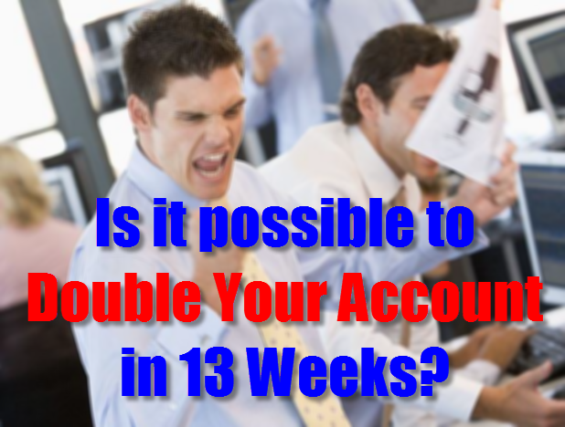 Is it possible to double your account in 13 weeks?